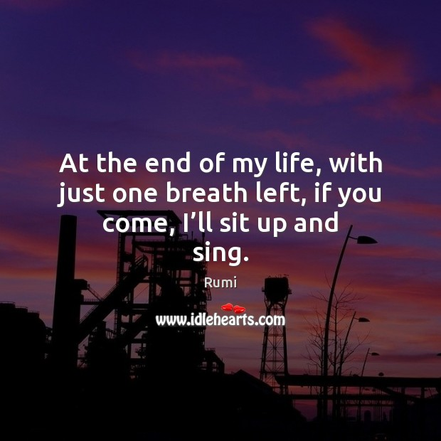 Image, At the end of my life, with just one breath left, if you come, I'll sit up and sing.