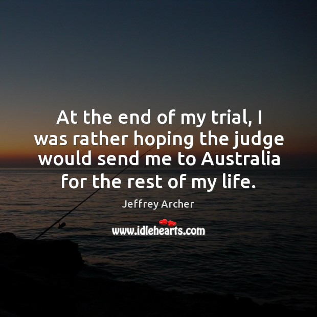 At the end of my trial, I was rather hoping the judge Jeffrey Archer Picture Quote