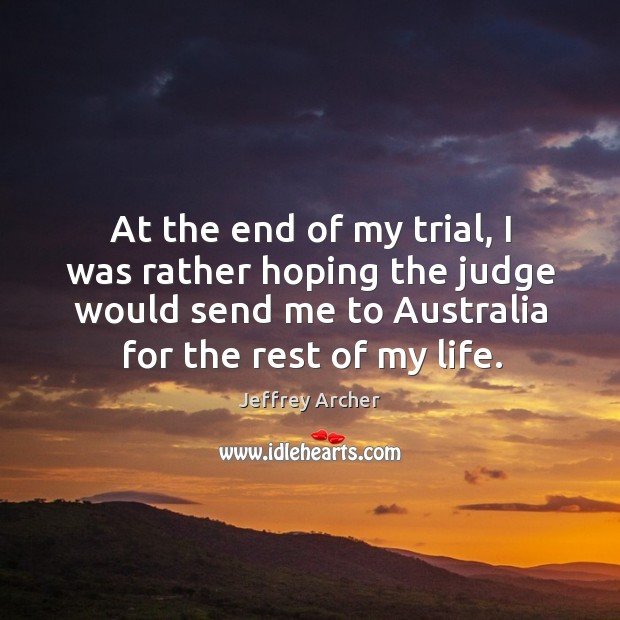 At the end of my trial, I was rather hoping the judge would send me to australia for the rest of my life. Jeffrey Archer Picture Quote