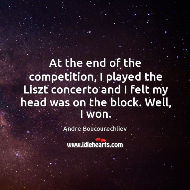 Image, At the end of the competition, I played the liszt concerto and I felt my head was on the block. Well, I won.
