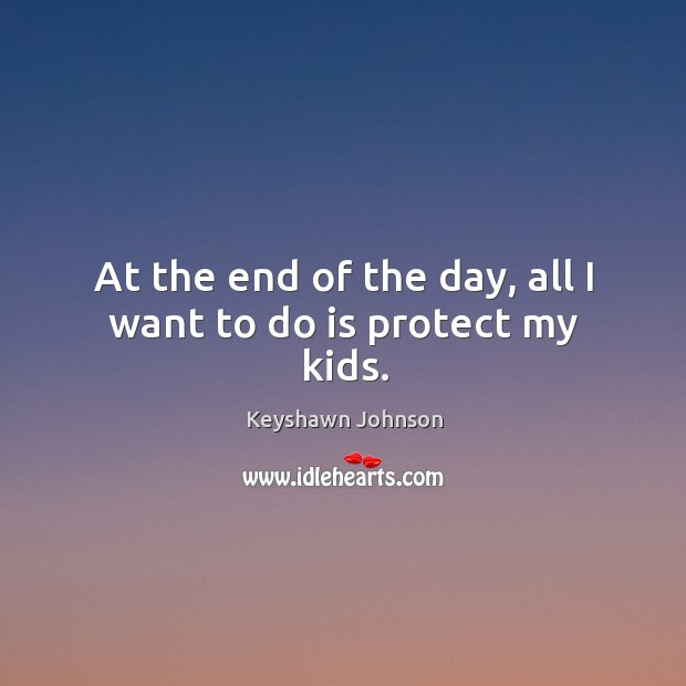 At the end of the day, all I want to do is protect my kids. Image