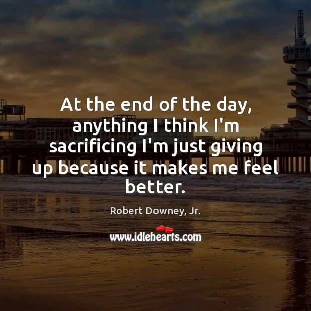 At the end of the day, anything I think I'm sacrificing I'm Robert Downey, Jr. Picture Quote
