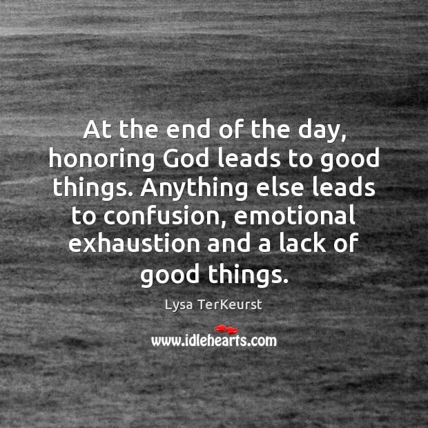 At the end of the day, honoring God leads to good things. Lysa TerKeurst Picture Quote