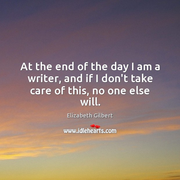 At the end of the day I am a writer, and if I don't take care of this, no one else will. Elizabeth Gilbert Picture Quote
