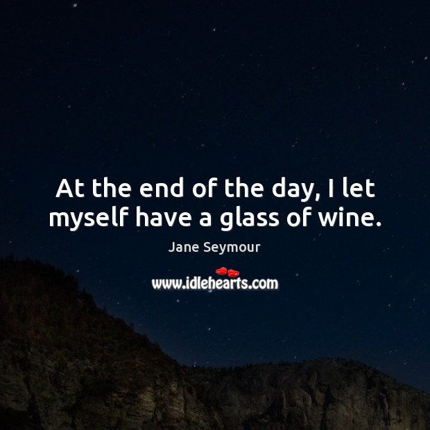 At the end of the day, I let myself have a glass of wine. Jane Seymour Picture Quote
