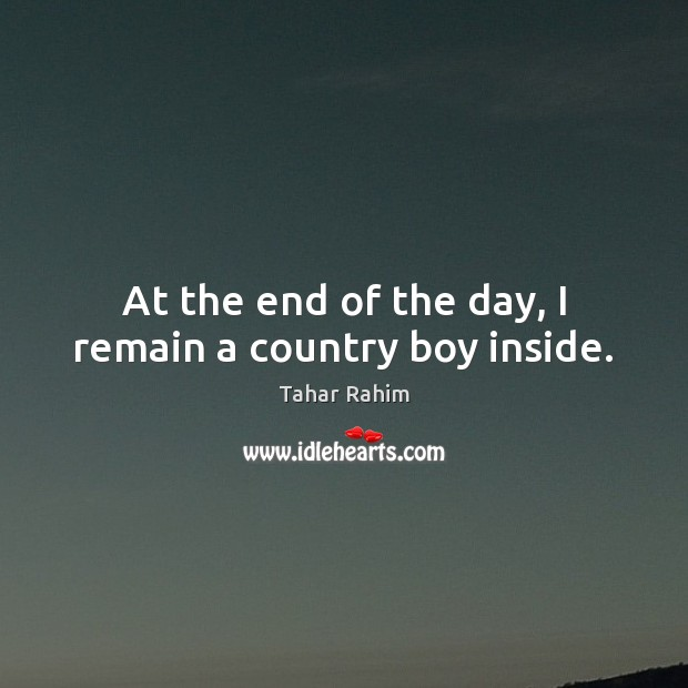 At the end of the day, I remain a country boy inside. Tahar Rahim Picture Quote