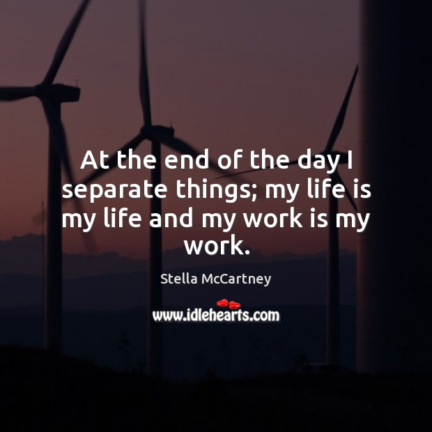 At the end of the day I separate things; my life is my life and my work is my work. Stella McCartney Picture Quote