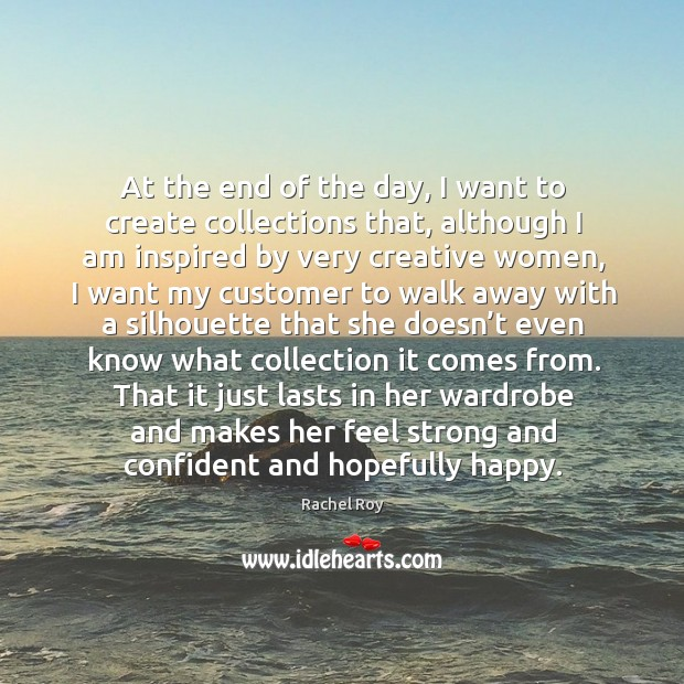 At the end of the day, I want to create collections that, although I am inspired by very creative women Rachel Roy Picture Quote