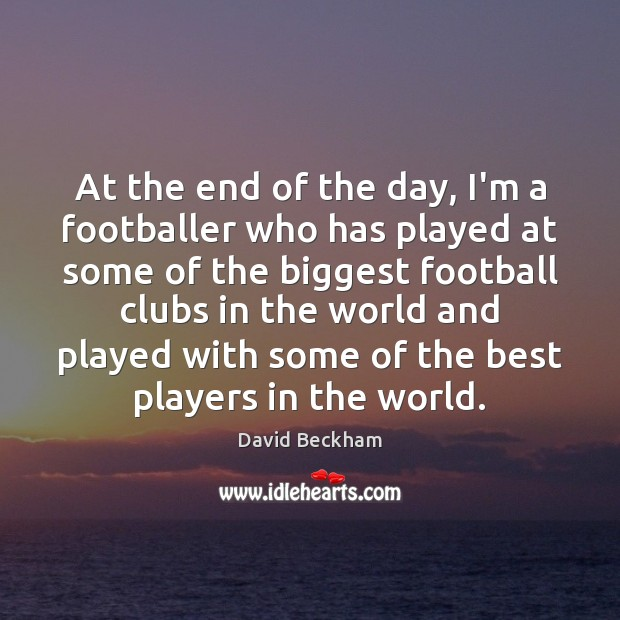 At the end of the day, I'm a footballer who has played David Beckham Picture Quote
