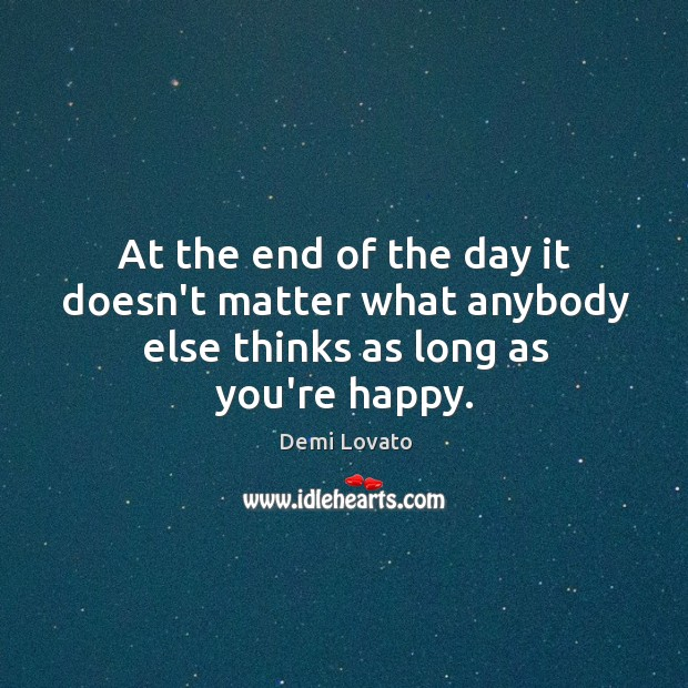 At the end of the day it doesn't matter what anybody else thinks as long as you're happy. Image