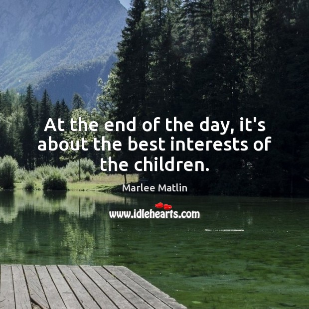 At the end of the day, it's about the best interests of the children. Marlee Matlin Picture Quote