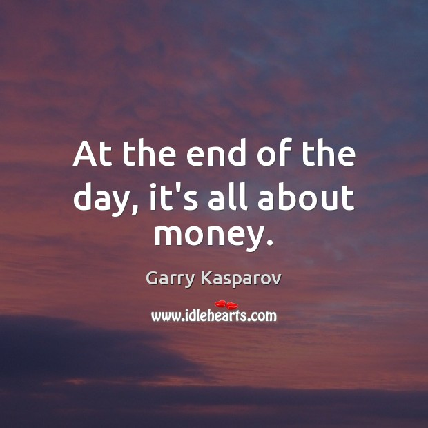 At the end of the day, it's all about money. Garry Kasparov Picture Quote