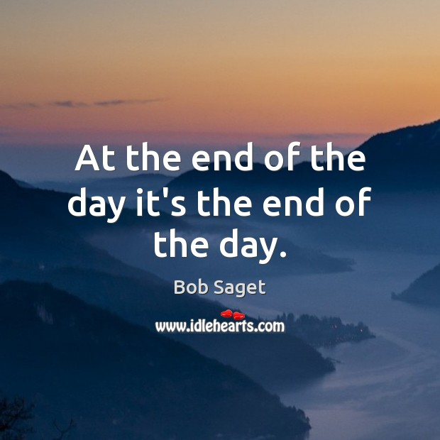 At the end of the day it's the end of the day. Bob Saget Picture Quote