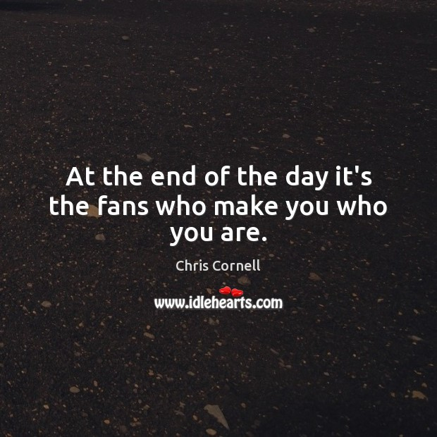 At the end of the day it's the fans who make you who you are. Chris Cornell Picture Quote