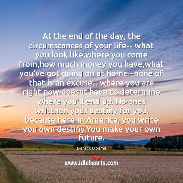 At the end of the day, the circumstances of your life– what Barack Obama Picture Quote