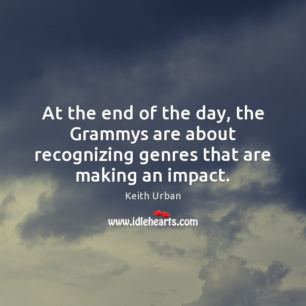 At the end of the day, the Grammys are about recognizing genres that are making an impact. Keith Urban Picture Quote