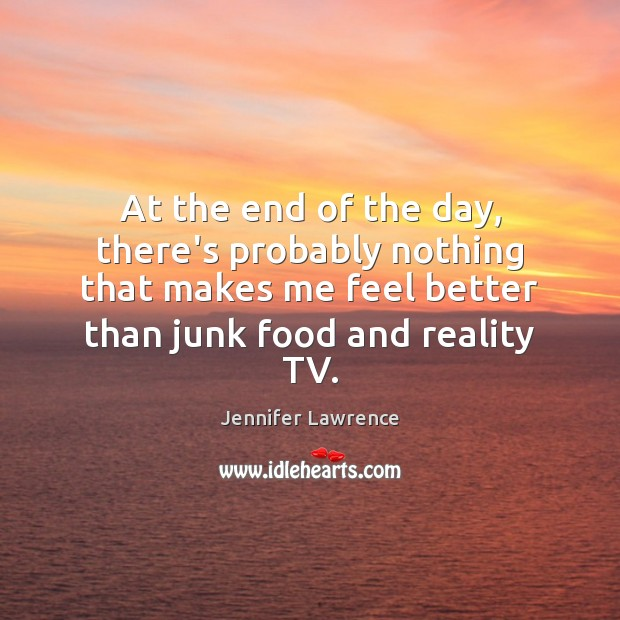At the end of the day, there's probably nothing that makes me Reality Quotes Image