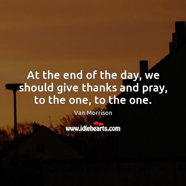 At the end of the day, we should give thanks and pray, to the one, to the one. Van Morrison Picture Quote