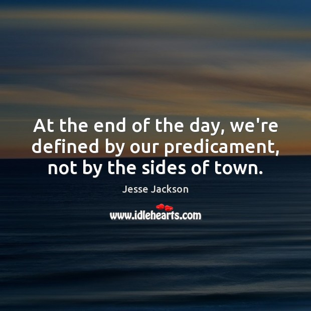 At the end of the day, we're defined by our predicament, not by the sides of town. Jesse Jackson Picture Quote
