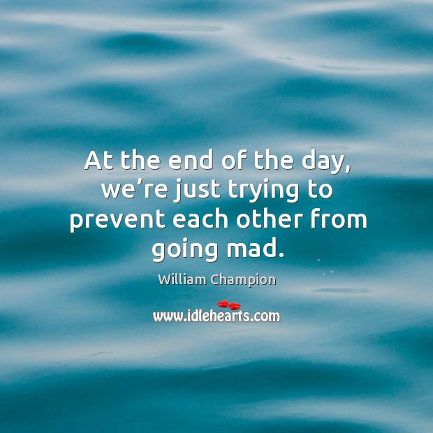 At the end of the day, we're just trying to prevent each other from going mad. Image