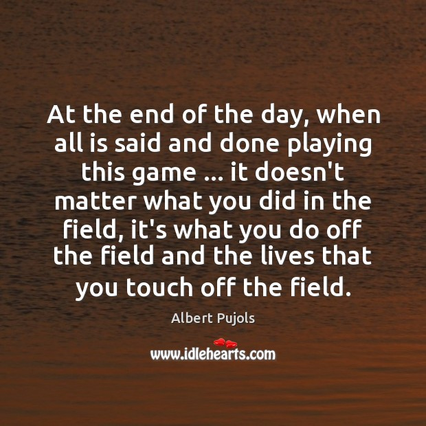At the end of the day, when all is said and done Albert Pujols Picture Quote
