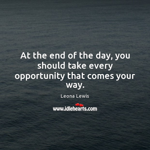 Image, At the end of the day, you should take every opportunity that comes your way.