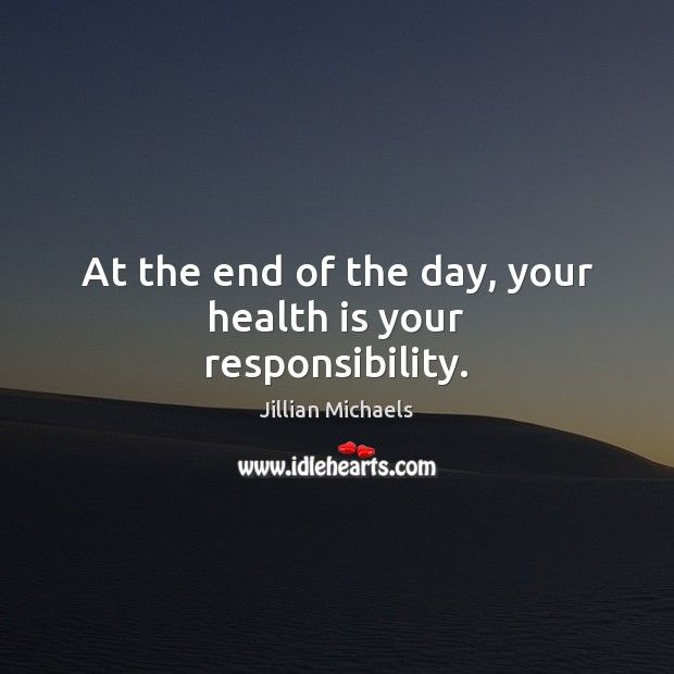 At the end of the day, your health is your responsibility. Jillian Michaels Picture Quote