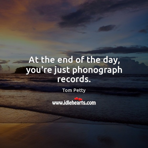 At the end of the day, you're just phonograph records. Tom Petty Picture Quote
