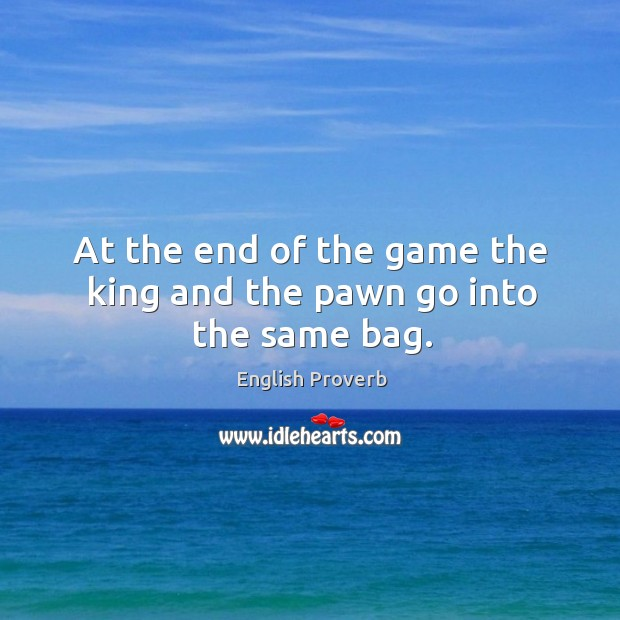 At the end of the game the king and the pawn go into the same bag. English Proverbs Image