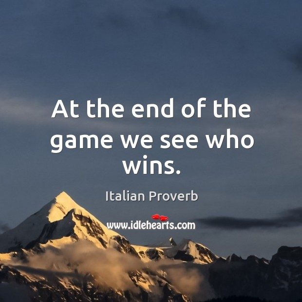 At the end of the game we see who wins. Italian Proverbs Image