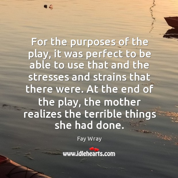 At the end of the play, the mother realizes the terrible things she had done. Fay Wray Picture Quote