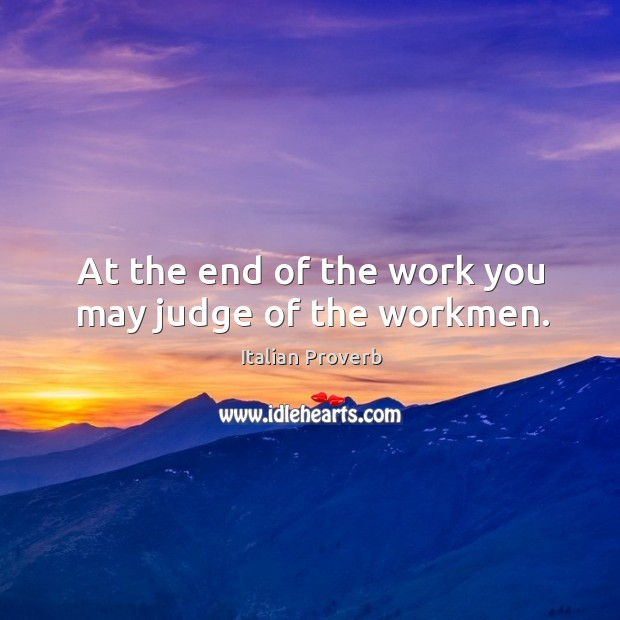 At the end of the work you may judge of the workmen. Italian Proverbs Image