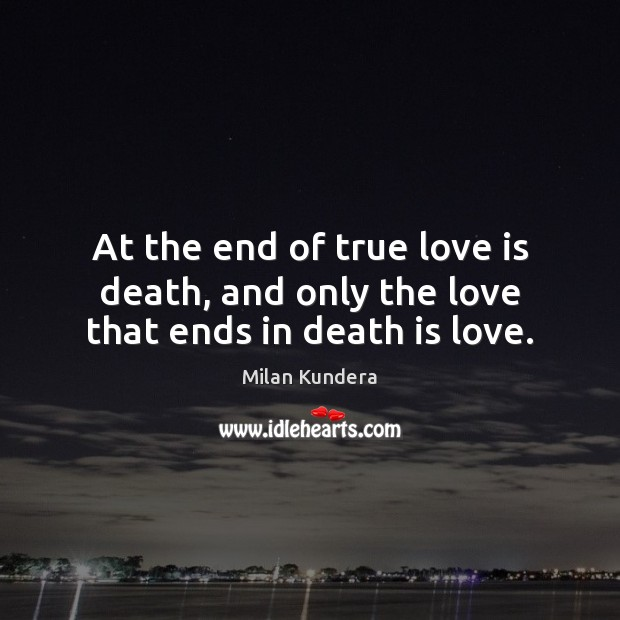 At the end of true love is death, and only the love that ends in death is love. Image