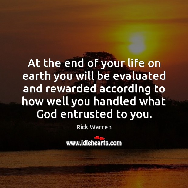 At the end of your life on earth you will be evaluated Rick Warren Picture Quote