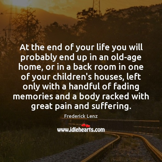 At the end of your life you will probably end up in Frederick Lenz Picture Quote
