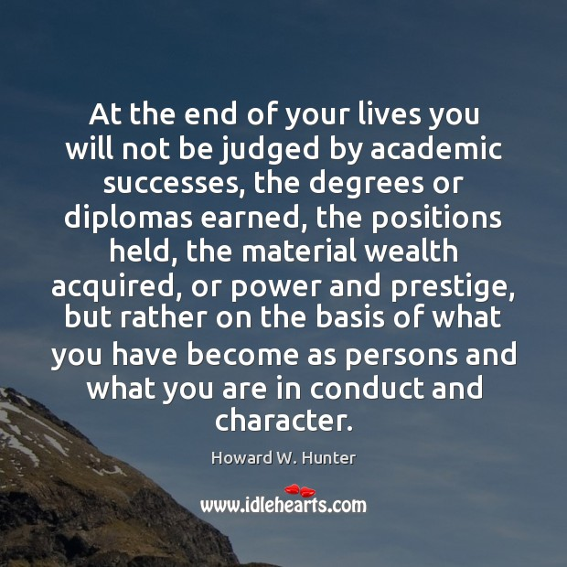 At the end of your lives you will not be judged by Howard W. Hunter Picture Quote