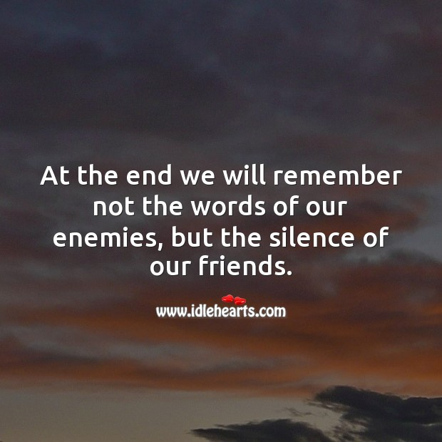 At the end we will remember not the words of our enemies, but the silence of friends. Friendship Quotes Image