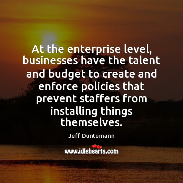 At the enterprise level, businesses have the talent and budget to create Image