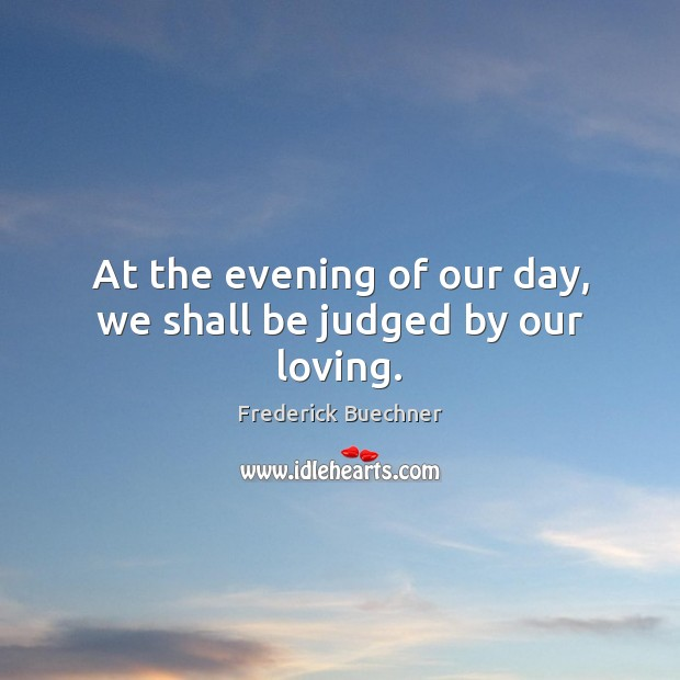 At the evening of our day, we shall be judged by our loving. Frederick Buechner Picture Quote