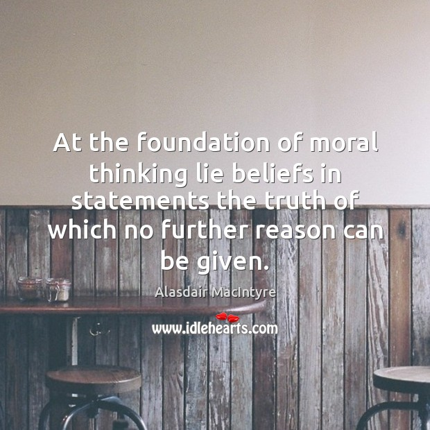 At the foundation of moral thinking lie beliefs in statements the truth Lie Quotes Image
