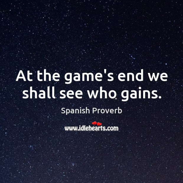 At the game's end we shall see who gains. Spanish Proverbs Image