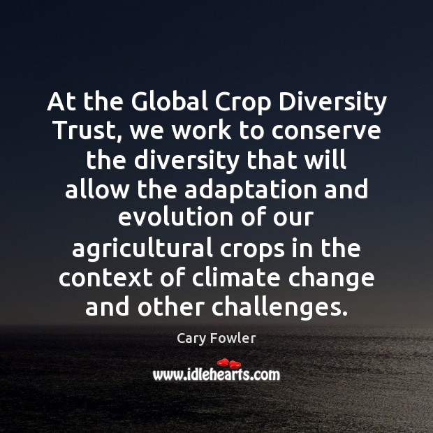 At the Global Crop Diversity Trust, we work to conserve the diversity Climate Change Quotes Image