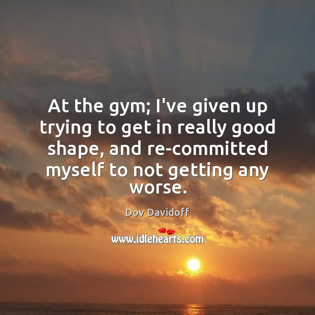 At the gym; I've given up trying to get in really good Dov Davidoff Picture Quote