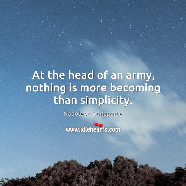 At the head of an army, nothing is more becoming than simplicity. Napoleon Bonaparte Picture Quote