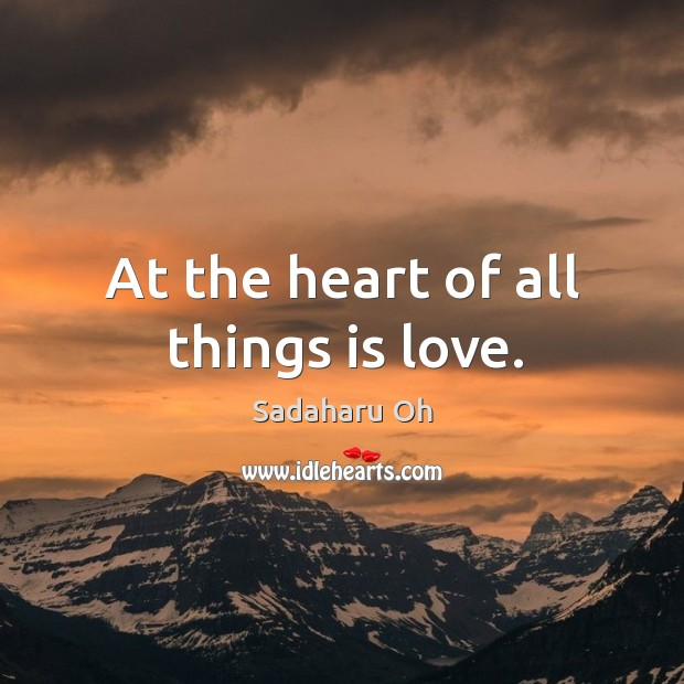 Sadaharu Oh Picture Quote image saying: At the heart of all things is love.