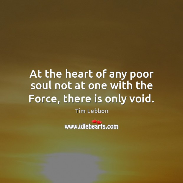 At the heart of any poor soul not at one with the Force, there is only void. Image