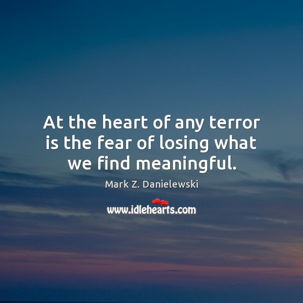 At the heart of any terror is the fear of losing what we find meaningful. Mark Z. Danielewski Picture Quote