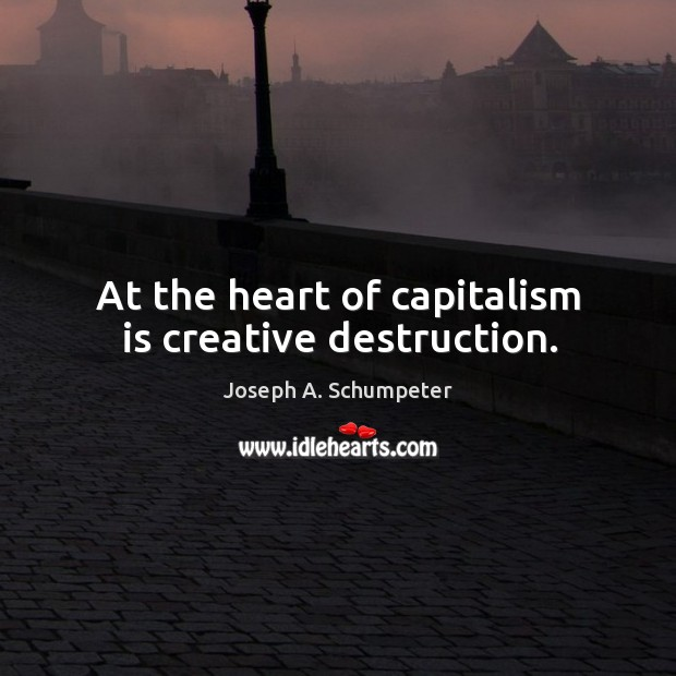 Image, At the heart of capitalism is creative destruction.