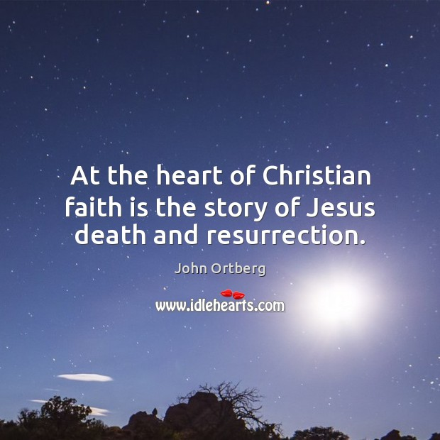 At the heart of Christian faith is the story of Jesus death and resurrection. John Ortberg Picture Quote