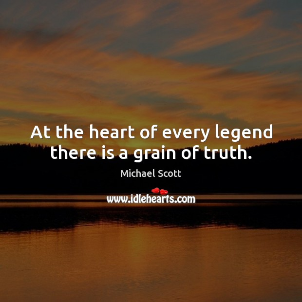 At the heart of every legend there is a grain of truth. Michael Scott Picture Quote